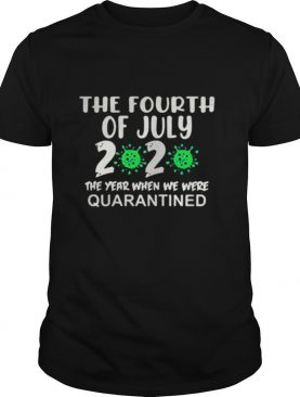 The fourth of july 2020 the year when we were quarantined covid 19 shirt