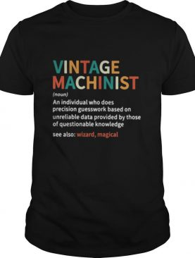 Vintage machinist noun an individual who does precision guesswork based on unreliable data provided by those of question knowledge shirt