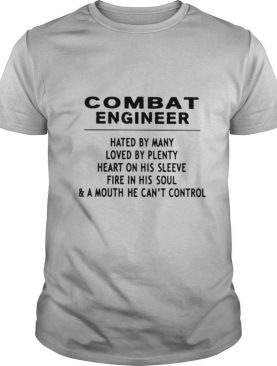 Combat Engineer Hated By Many Loved By Plenty Heart On His Sleeve Fire In His Soul & A Mouth He Cant Control shirt