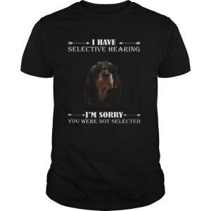 Dachshund i have selective hearing i'm sorry you not selected shirt
