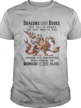 Dragon love books that tell us stroies and also make us wise sparking our imaginatuons while sharing the womders of being alive shirt