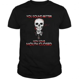 Halloween skeleton you sound better with your mouth closed shirt