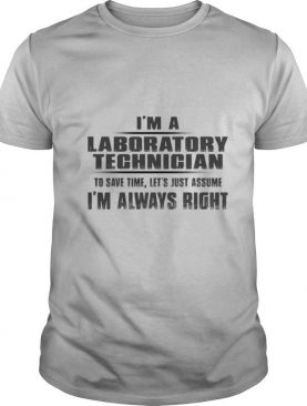 I'm A Laboratory Technigian To Save Time Let's Just Assume I'm Always Right shirt
