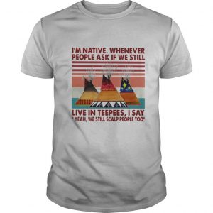 I'm Native Whenever People Ask If We Still Live In Teepees I Say Yeah We Still Scalp People Too Vintage Retro shirt