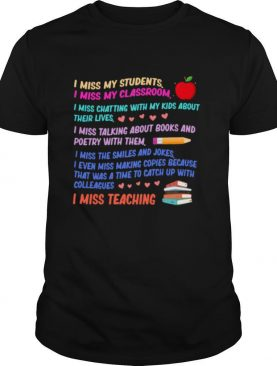 I MISS MY STUDENTS I MISS MY CLASSROOM I MISS CHATTING WITH MY KIDS ABOUT THEIR LIVES I MISS TEACHING APPLE PENCIL BOOKS shirt