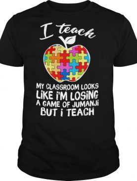 I Teach My Classroom Looks Like I'm Losing A Game Of Jumanji But I Teach shirt