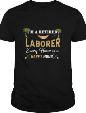 Im A Retired Laborer Every Hour Is A Happy Hour shirt
