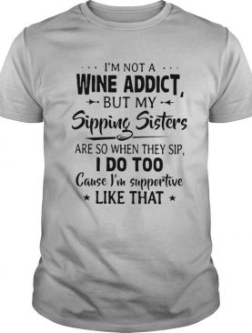 I'm Not A Wine Addict But My Sipping Sisters Are So When Thay Sip shirt