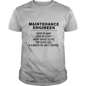 Maintenance Engineer Hated By Many Loved By Plenty Heart On His Sleeve Fire In His Soul & A Mouth He Cant Control shirt