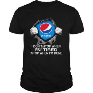 Pepsi Inside Me I Don't Stop When I'm Tired I Stop When I'm Done shirt