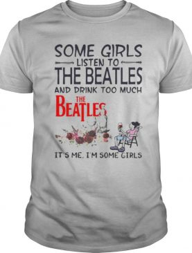Some girls listen to the beatles and drink too much it's me i'm some girls shirt