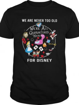 We are never too old we're all quarantined here for disney mask shirt