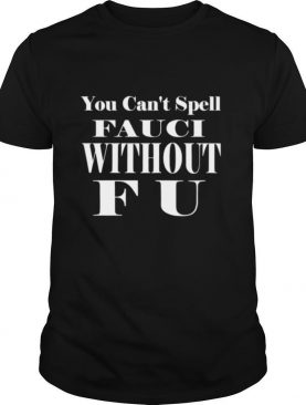 You Cant Spell Fauci Without F U shirt