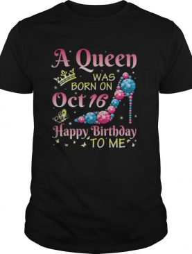 A Queen Was Born On October 16 Happy Birthday Me You Mommy shirt