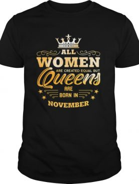 All Women Are Created Equal But Queens Are Born In November shirt