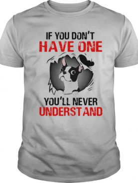 Boston Terrier If You Don't Have One You'll Never Understand shirt