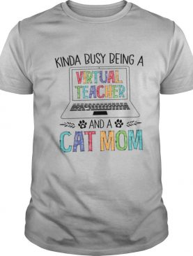 Kinda Busy Being A Virtual Teacher And A Cat Mom shirt