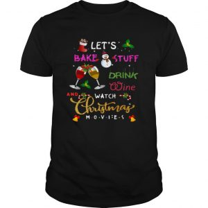Let's Bake Stuff Drink Wine And Watch Christmas shirt