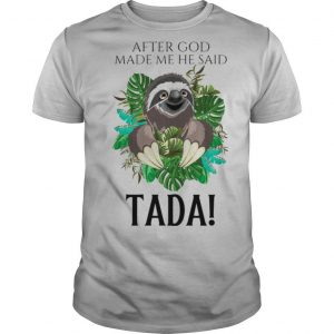 Sloth After God Made Me He Said Tada shirt