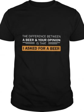 The Difference Between A Beer And Your Opinion Is That I Asked For A Beer shirt