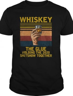 Whiskey Liquor The Glue Holding This 2020 Shitshow Together shirt