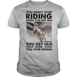 You Don't Stop Riding When You Get Old You Get Old When You Stop Riding Horse shirt