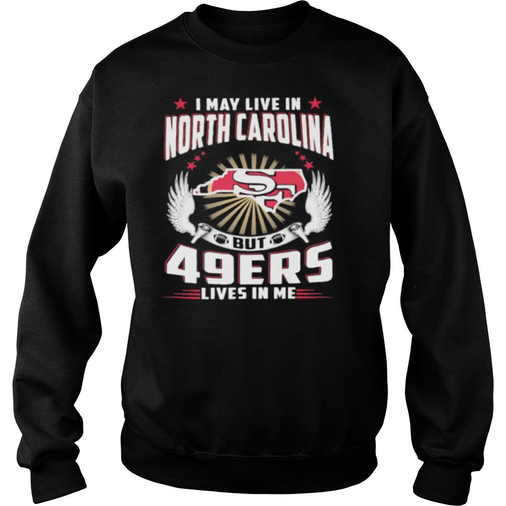 I may live in north carolina but san francisco 49ers lives in me shirt