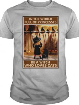 In The World Full Of Princesses Be A Witch Who Loves Cats And Girl shirt