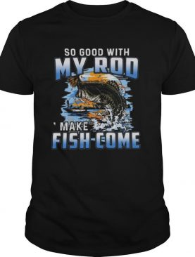 So Good With My Rod I Make Fish Come shirt