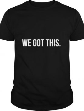 We Got This Motivation Achiever Leader shirt