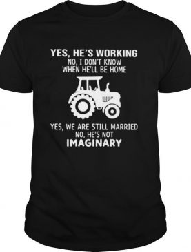 Yes He's Working No I Don't Know When He'll Be Home Yes We Are Still Married No He's Not Imaginary shirt