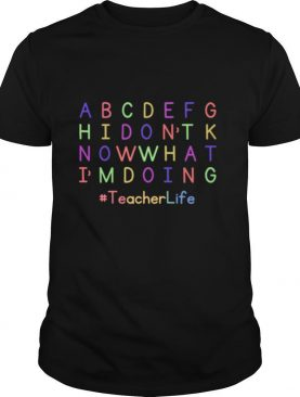 ABCDEFGH I Dont Know What Im Doing Teacher Life shirt