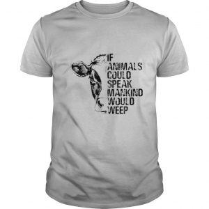 If Animals Could Speak Mankind Would Weep shirt