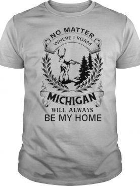 No Matter Where I Roam Michigan Will Always Be My Home shirt