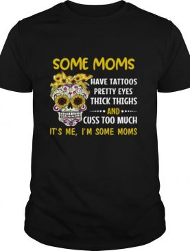 Some Moms Have Tattoos Pretty Eyes Thick Thighs And Cuss Too Much It's Me I'm Some Moms shirt