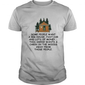 Some People Want A Big House Fast Car And Lots Of Money This Swede Wants A Cabin In The Woods Away From Those People shirt