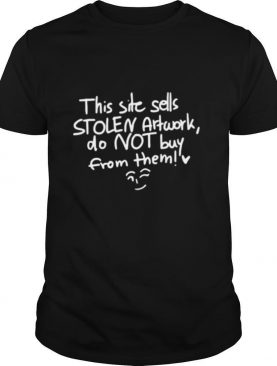 This site sells stolen artwork do not buy from them shirt