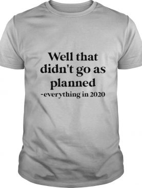 Well That Didn't Go As Planned Everything In 2020 shirt