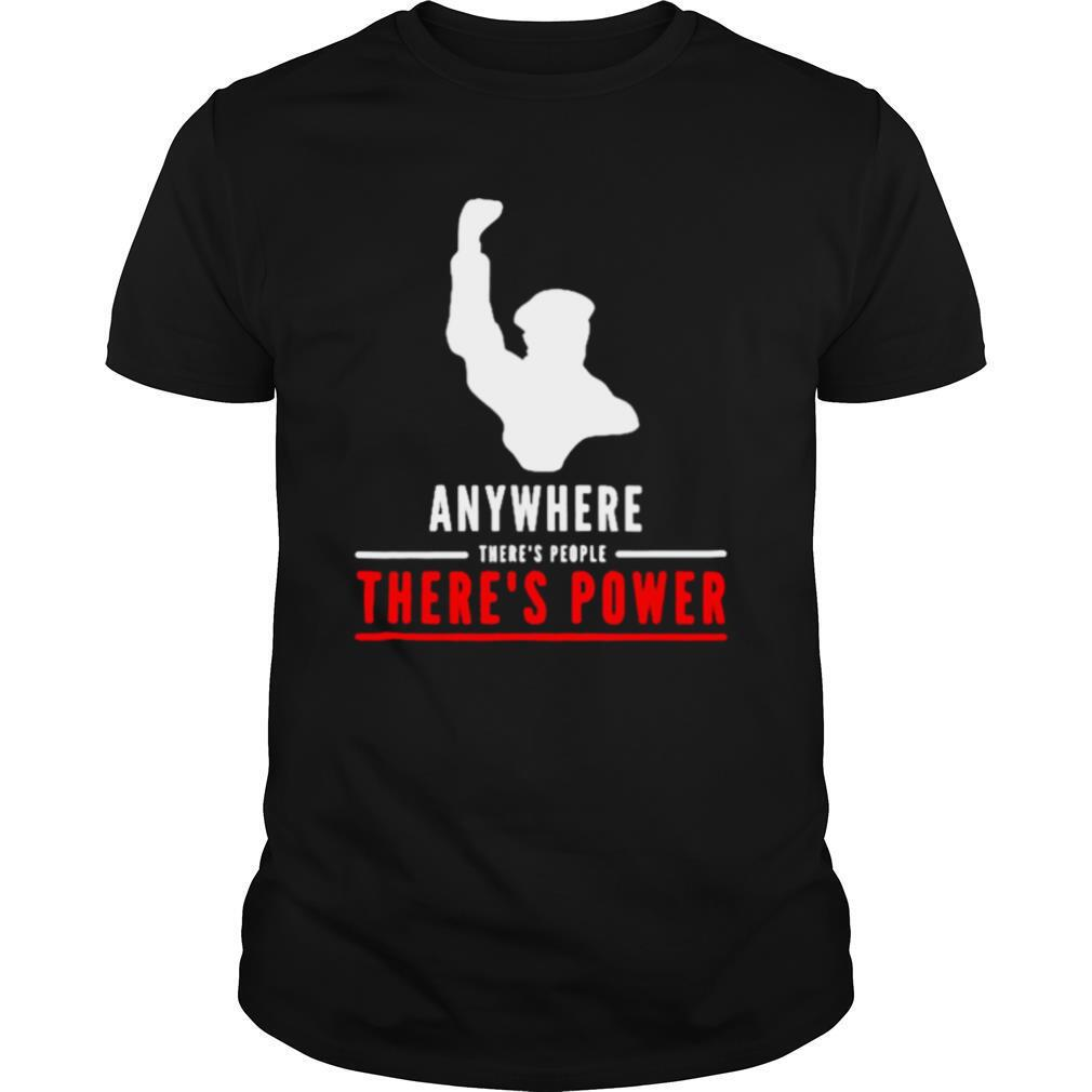 Anywhere theres people theres power shirt