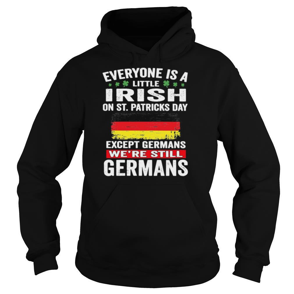 Everyone Is A Little Irish On St Patrick's Day Except Germans We're Still Germans shirt