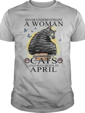 Never Underestimate A Women Who Love Cats And Was Born In April shirt